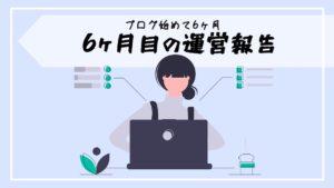 【ブログ運営報告ラスト】6ヶ月の足跡