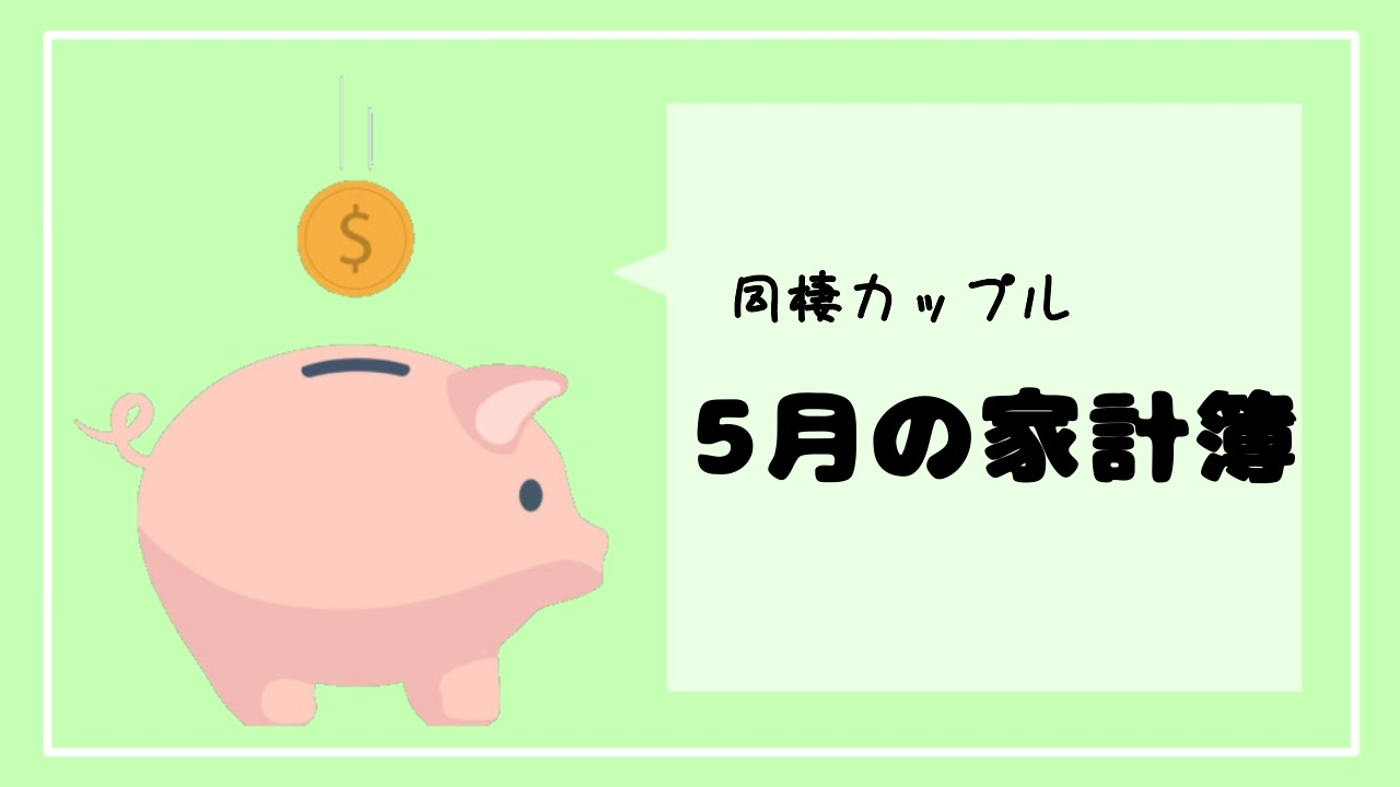 【同棲カップルの家計簿】5月の家計簿大公開